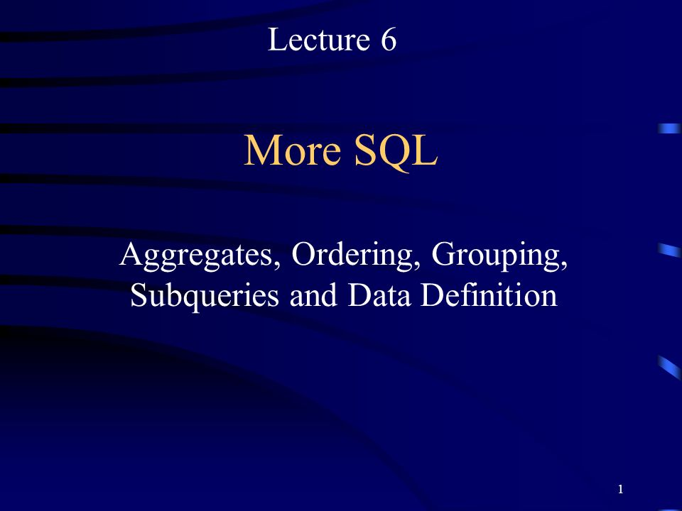 1 More SQL Aggregates, Ordering, Grouping, Subqueries and Data Definition Lecture 6