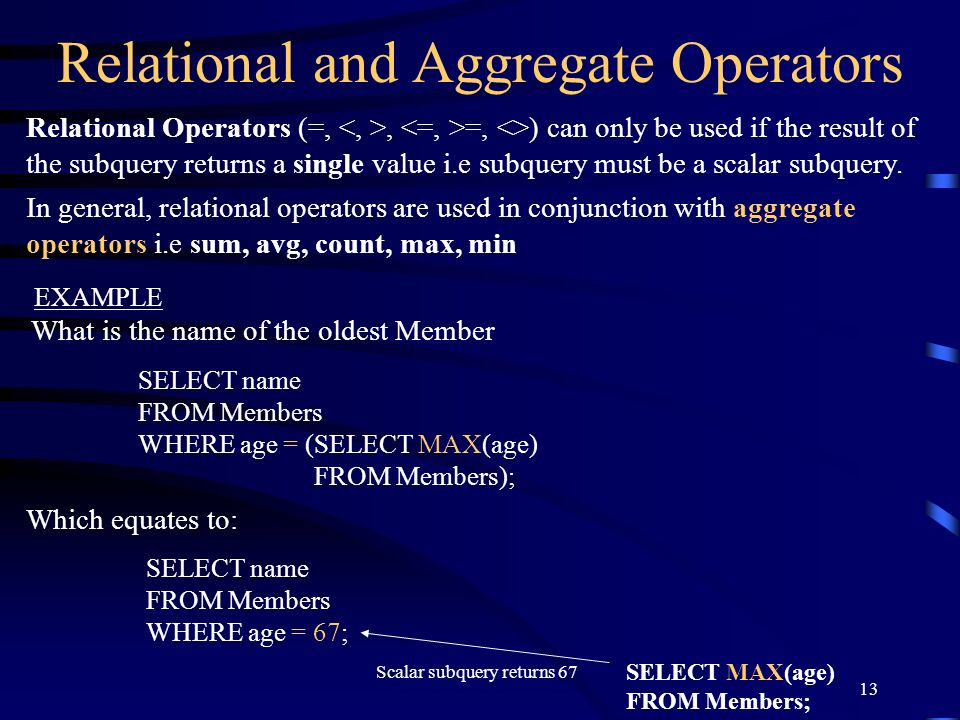 13 Relational and Aggregate Operators Relational Operators (=,, =, <>) can only be used if the result of the subquery returns a single value i.e subqu