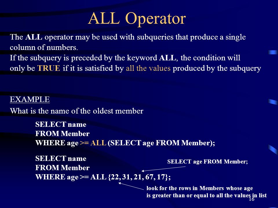 16 ALL Operator The ALL operator may be used with subqueries that produce a single column of numbers. If the subquery is preceded by the keyword ALL,