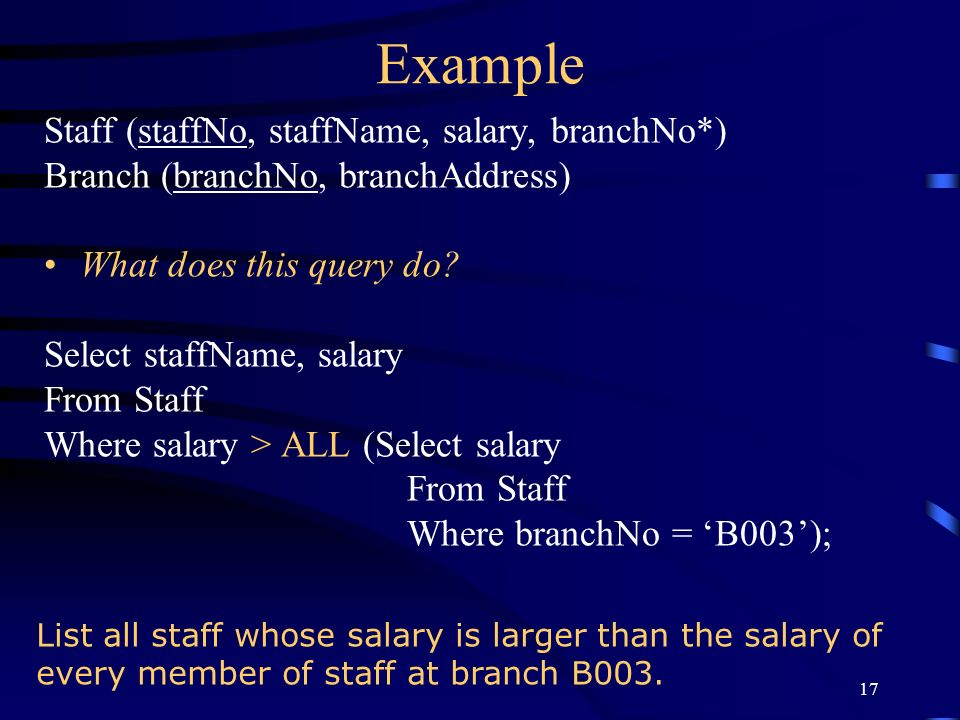 17 Example Staff (staffNo, staffName, salary, branchNo*) Branch (branchNo, branchAddress) What does this query do? Select staffName, salary From Staff