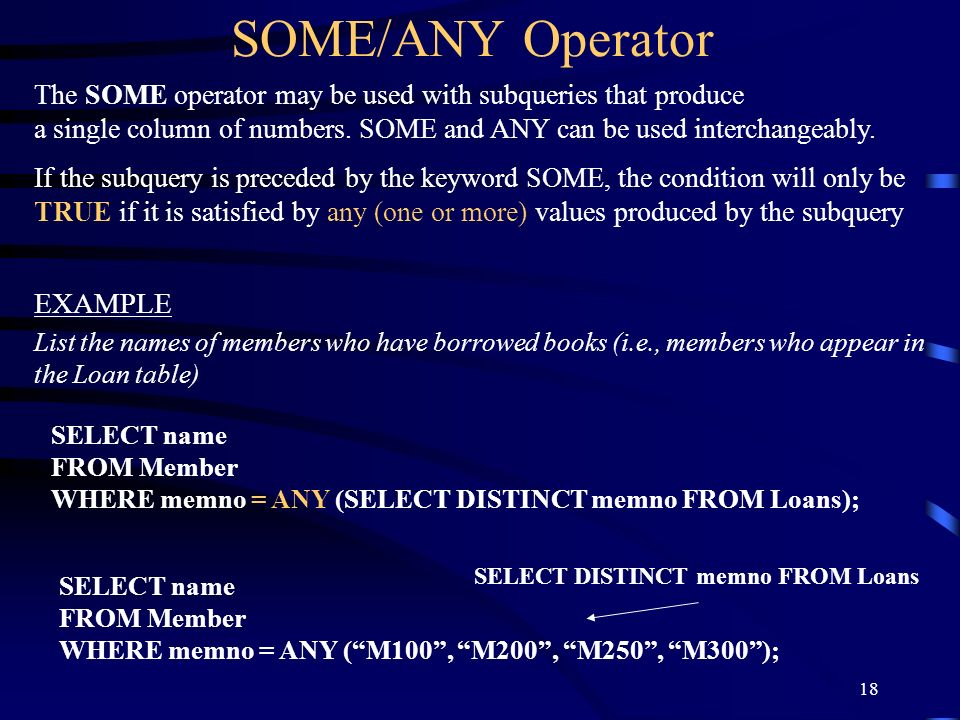 18 SOME/ANY Operator The SOME operator may be used with subqueries that produce a single column of numbers. SOME and ANY can be used interchangeably.