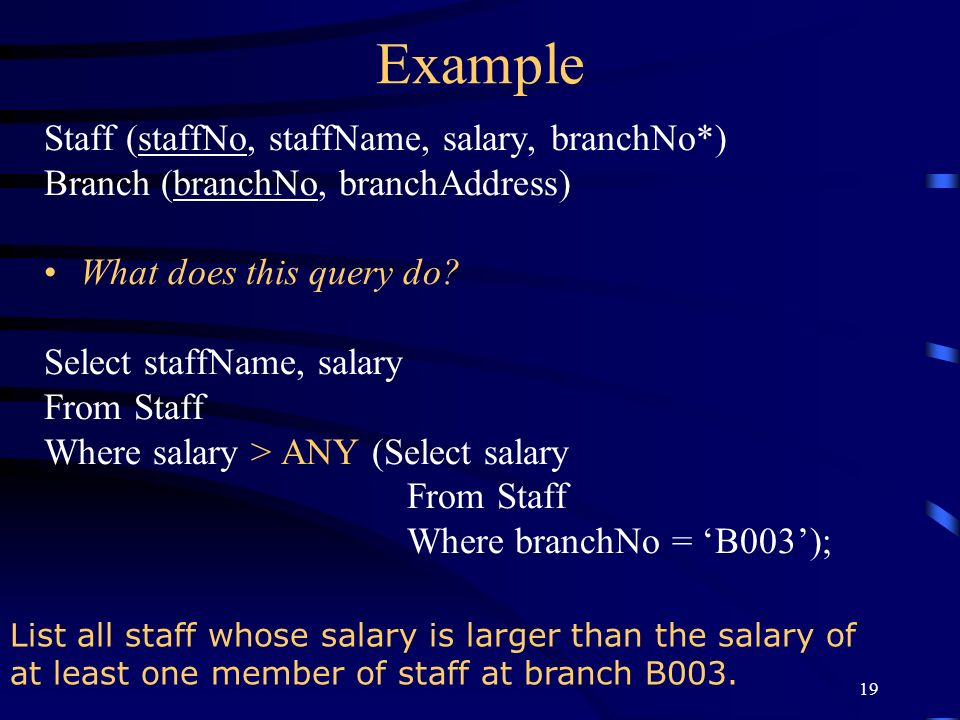 19 Example Staff (staffNo, staffName, salary, branchNo*) Branch (branchNo, branchAddress) What does this query do? Select staffName, salary From Staff