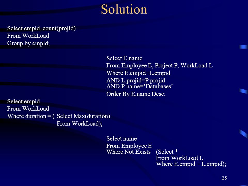 25 Solution Select empid, count(projid) From WorkLoad Group by empid; Select E.name From Employee E, Project P, WorkLoad L Where E.empid=L.empid AND L