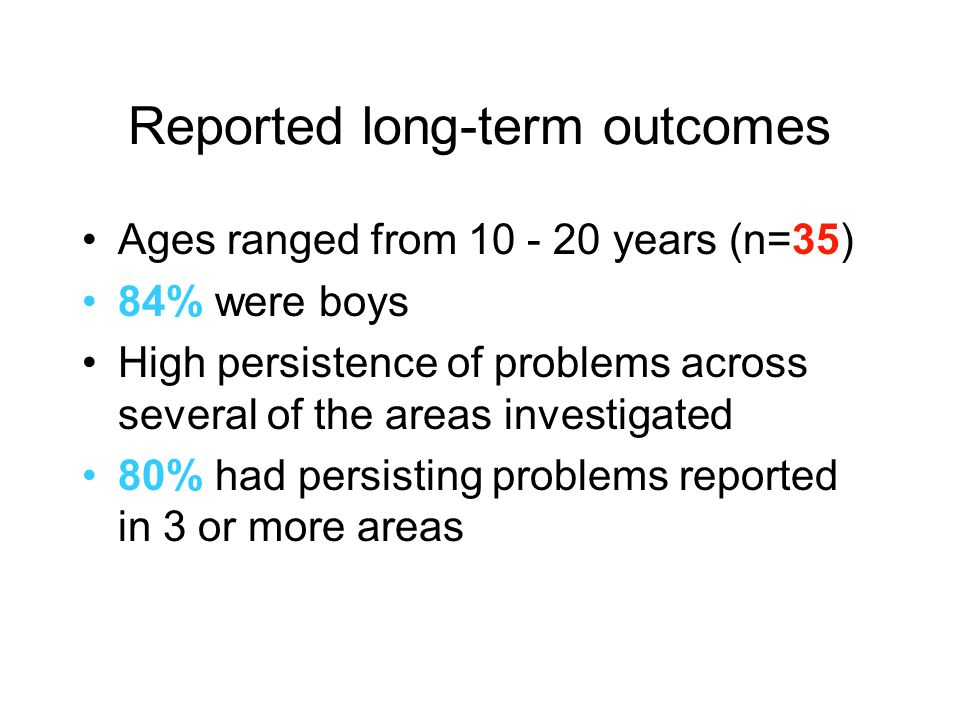 Reported long-term outcomes Ages ranged from 10 - 20 years (n=35) 84% were boys High persistence of problems across several of the areas investigated 80% had persisting problems reported in 3 or more areas