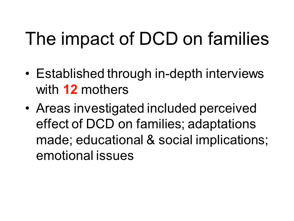 The impact of DCD on families Established through in-depth interviews with 12 mothers Areas investigated included perceived effect of DCD on families; adaptations made; educational & social implications; emotional issues