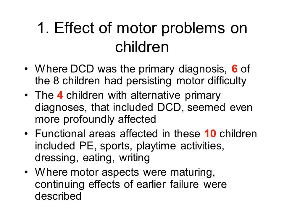 1. Effect of motor problems on children Where DCD was the primary diagnosis, 6 of the 8 children had persisting motor difficulty The 4 children with a