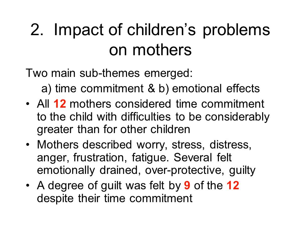 2. Impact of childrens problems on mothers Two main sub-themes emerged: a) time commitment & b) emotional effects All 12 mothers considered time commi