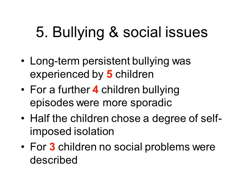 5. Bullying & social issues Long-term persistent bullying was experienced by 5 children For a further 4 children bullying episodes were more sporadic