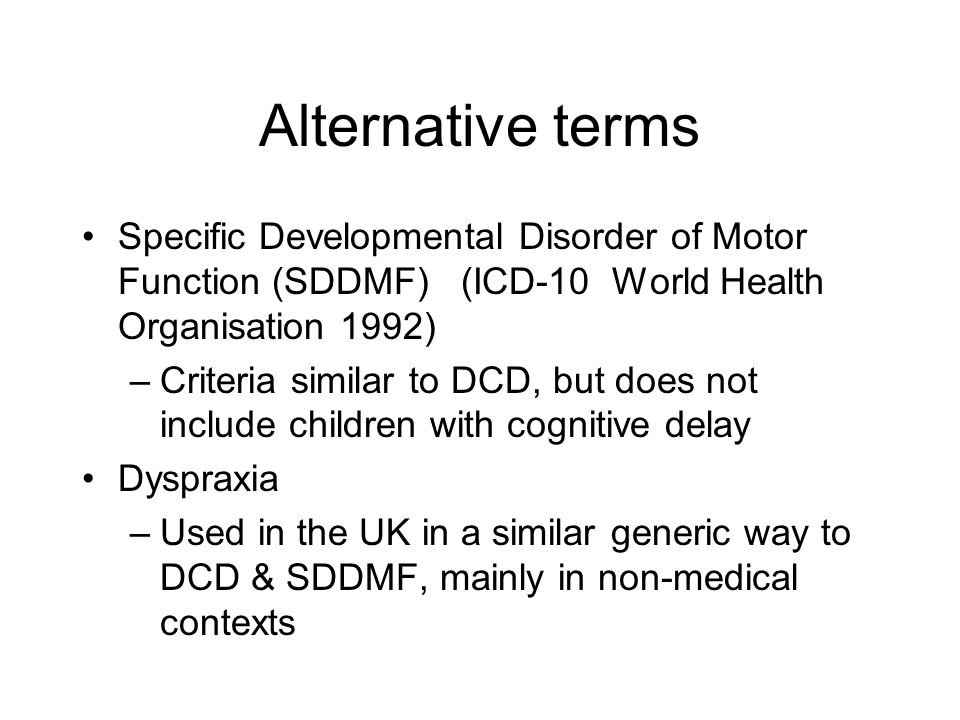 Alternative terms Specific Developmental Disorder of Motor Function (SDDMF) (ICD-10 World Health Organisation 1992) –Criteria similar to DCD, but does not include children with cognitive delay Dyspraxia –Used in the UK in a similar generic way to DCD & SDDMF, mainly in non-medical contexts