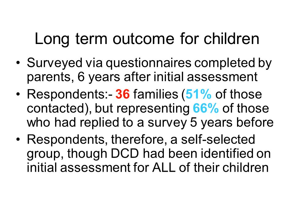 Long term outcome for children Surveyed via questionnaires completed by parents, 6 years after initial assessment Respondents:- 36 families (51% of those contacted), but representing 66% of those who had replied to a survey 5 years before Respondents, therefore, a self-selected group, though DCD had been identified on initial assessment for ALL of their children