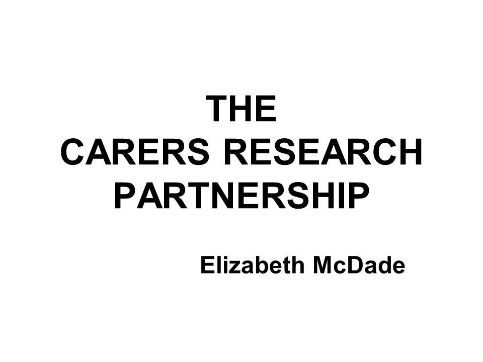 THE CARERS RESEARCH PARTNERSHIP Elizabeth McDade