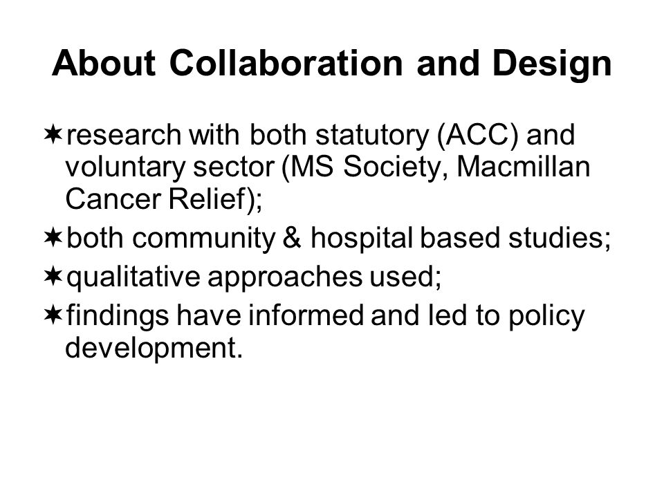 About Collaboration and Design research with both statutory (ACC) and voluntary sector (MS Society, Macmillan Cancer Relief); both community & hospital based studies; qualitative approaches used; findings have informed and led to policy development.