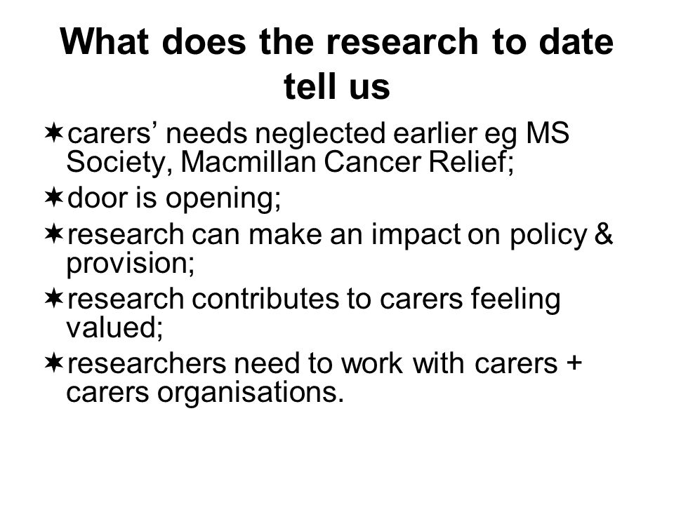 What does the research to date tell us carers needs neglected earlier eg MS Society, Macmillan Cancer Relief; door is opening; research can make an impact on policy & provision; research contributes to carers feeling valued; researchers need to work with carers + carers organisations.