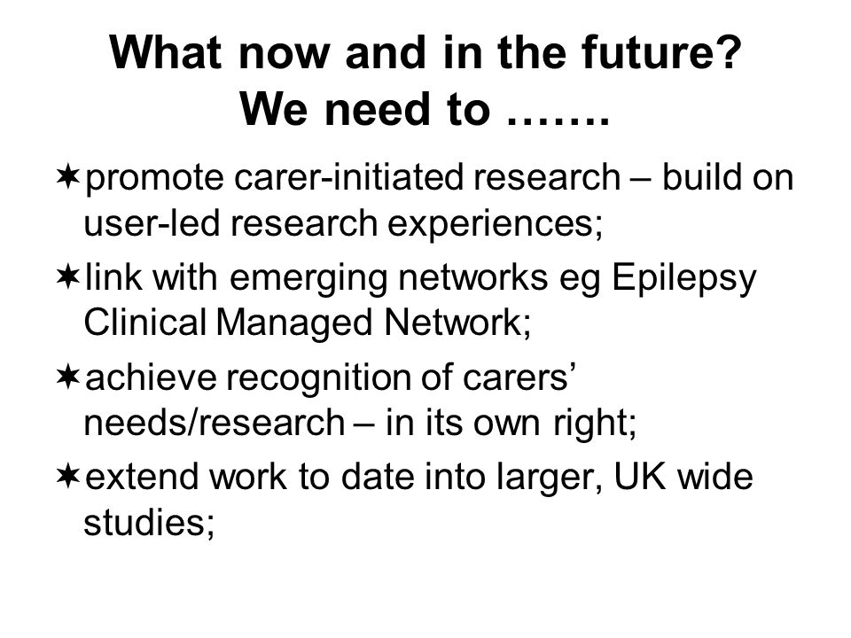 What now and in the future? We need to ……. promote carer-initiated research – build on user-led research experiences; link with emerging networks eg E