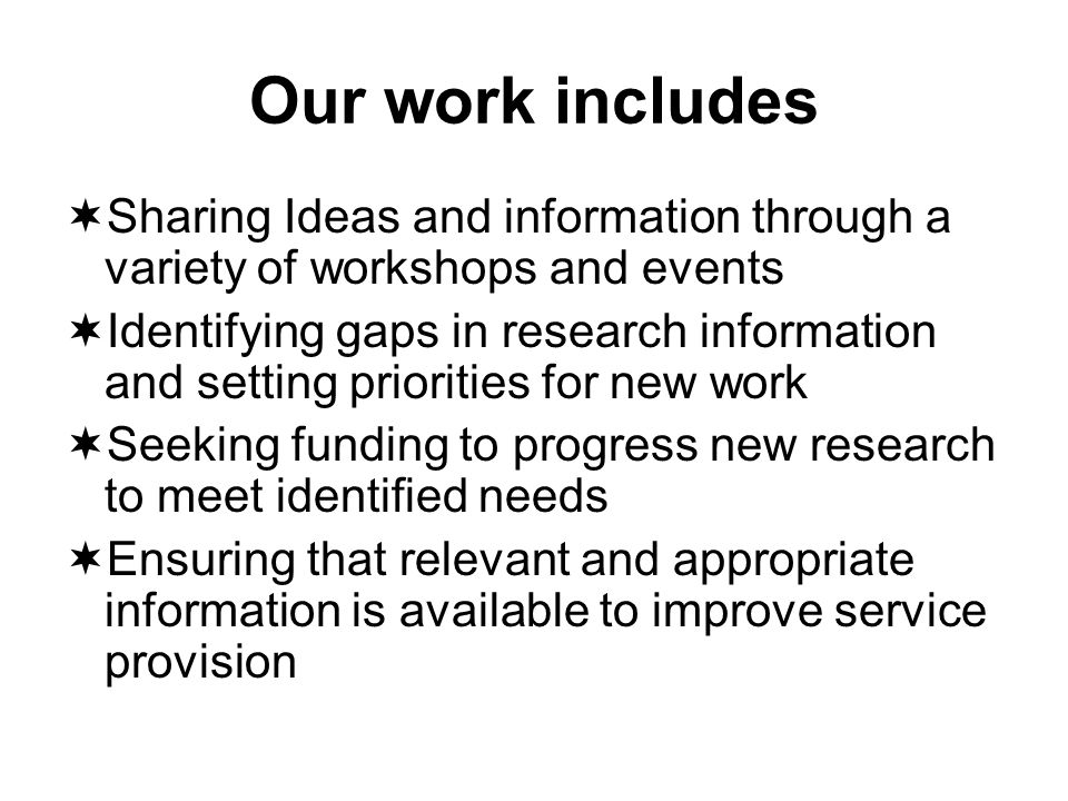 Our work includes Sharing Ideas and information through a variety of workshops and events Identifying gaps in research information and setting priorities for new work Seeking funding to progress new research to meet identified needs Ensuring that relevant and appropriate information is available to improve service provision