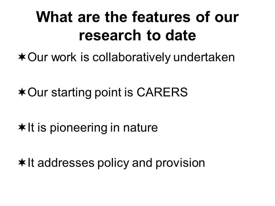What are the features of our research to date Our work is collaboratively undertaken Our starting point is CARERS It is pioneering in nature It addresses policy and provision