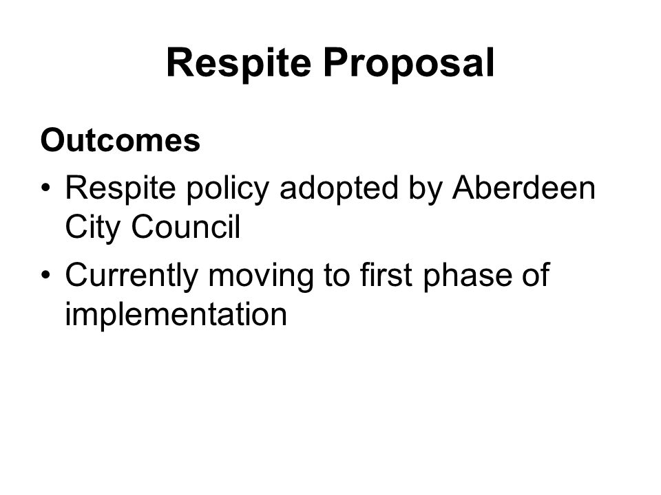 Respite Proposal Outcomes Respite policy adopted by Aberdeen City Council Currently moving to first phase of implementation