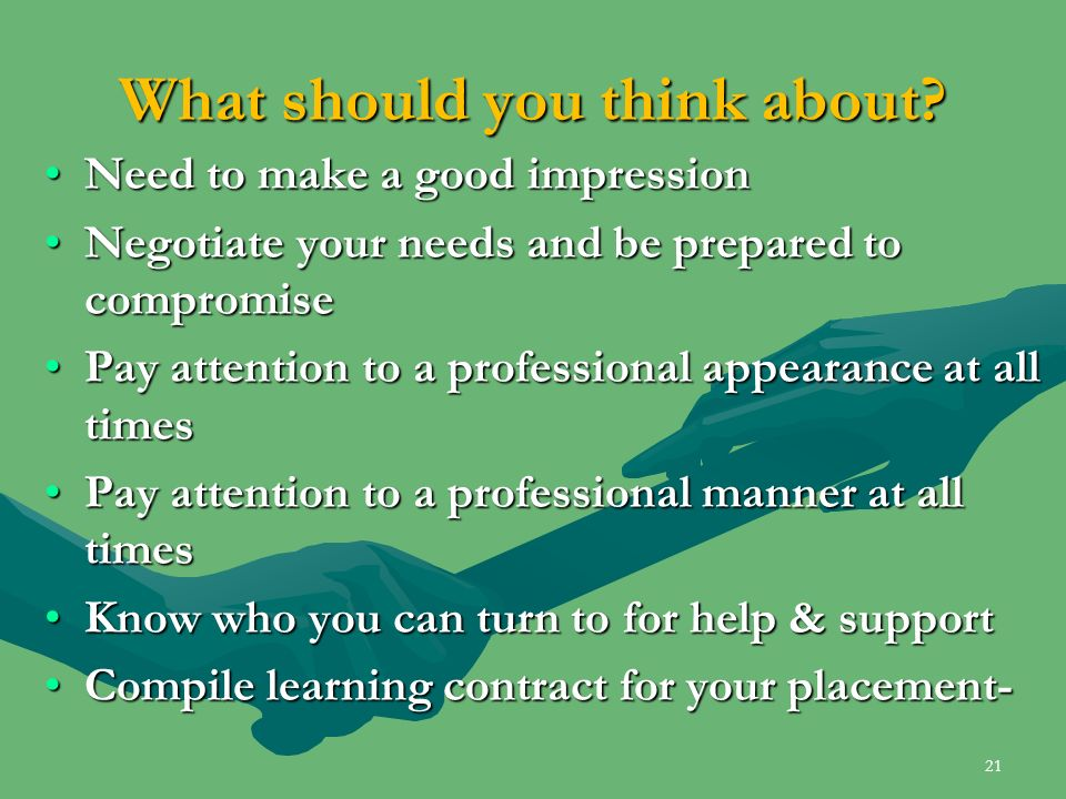 What should you think about? Need to make a good impressionNeed to make a good impression Negotiate your needs and be prepared to compromiseNegotiate