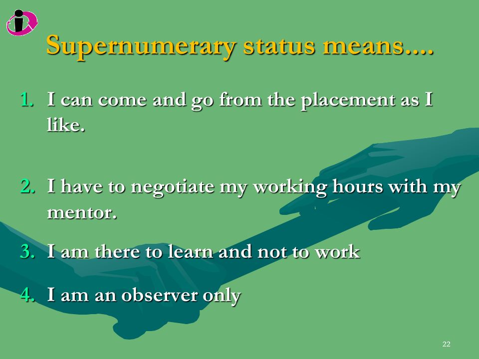 Supernumerary status means.... 1.I can come and go from the placement as I like. 2.I have to negotiate my working hours with my mentor. 3.I am there t
