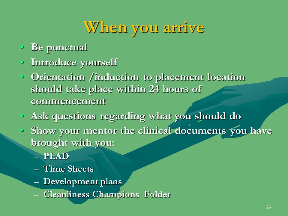 When you arrive Be punctualBe punctual Introduce yourselfIntroduce yourself Orientation /induction to placement location should take place within 24 h