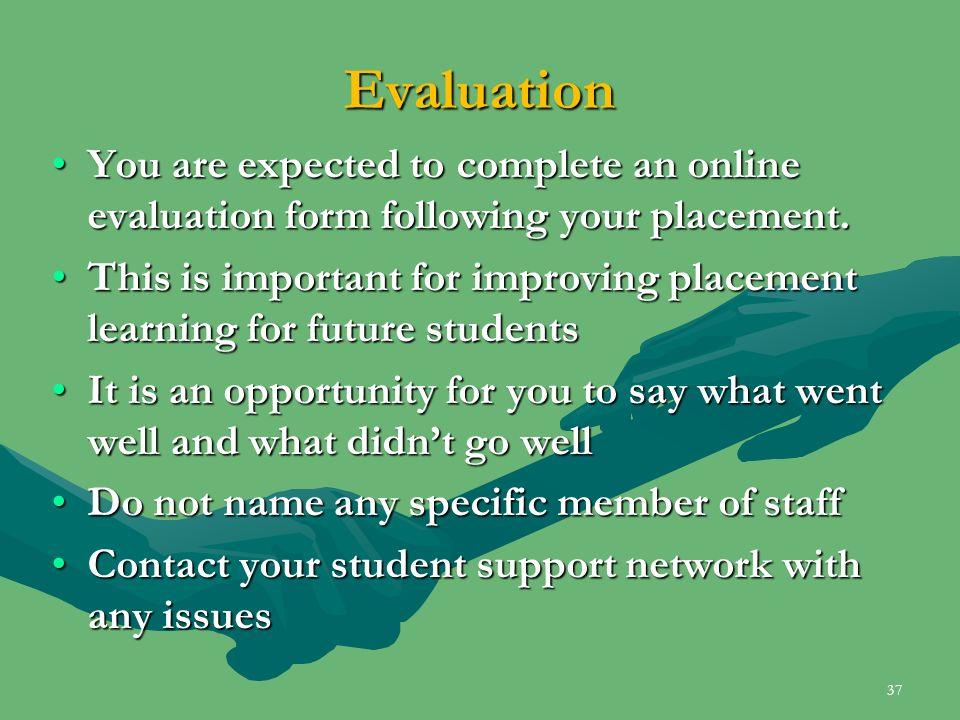 Evaluation You are expected to complete an online evaluation form following your placement.You are expected to complete an online evaluation form foll