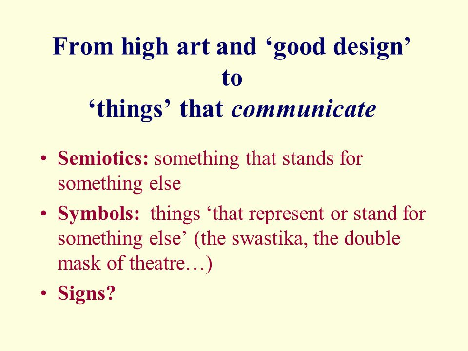 From high art and good design to things that communicate Semiotics: something that stands for something else Symbols: things that represent or stand for something else (the swastika, the double mask of theatre…) Signs