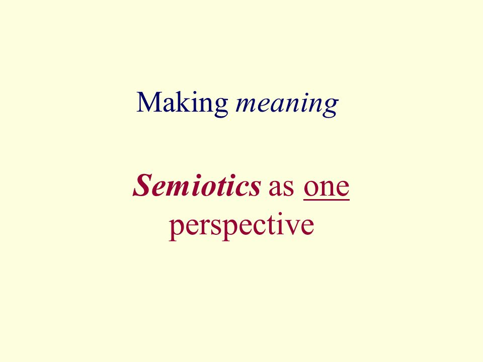Making meaning Semiotics as one perspective