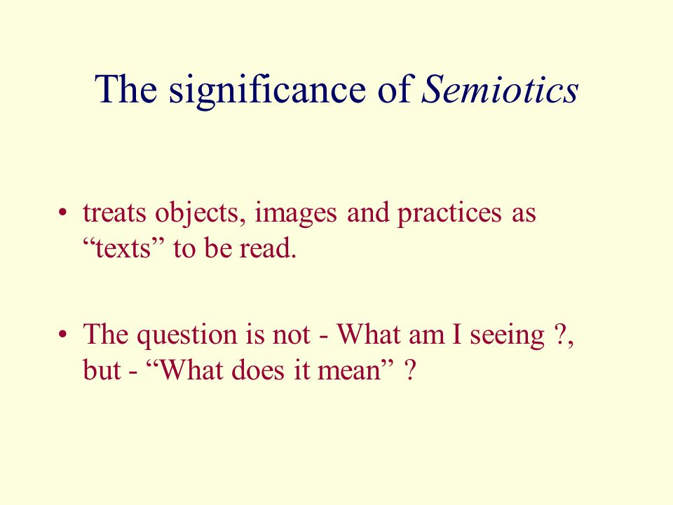 The significance of Semiotics treats objects, images and practices as texts to be read. The question is not - What am I seeing ?, but - What does it m