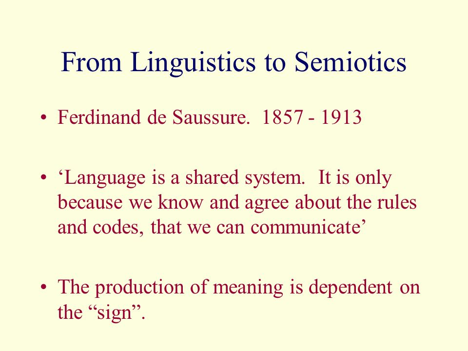 From Linguistics to Semiotics Ferdinand de Saussure. 1857 - 1913 Language is a shared system. It is only because we know and agree about the rules and