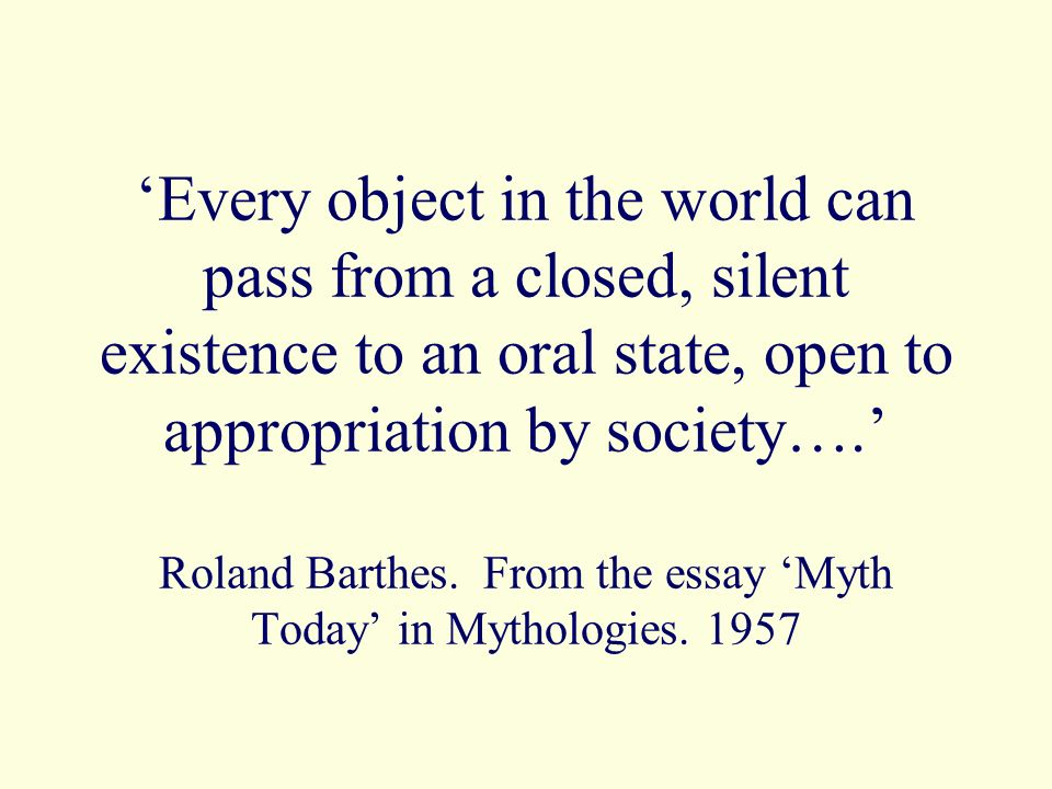Every object in the world can pass from a closed, silent existence to an oral state, open to appropriation by society….