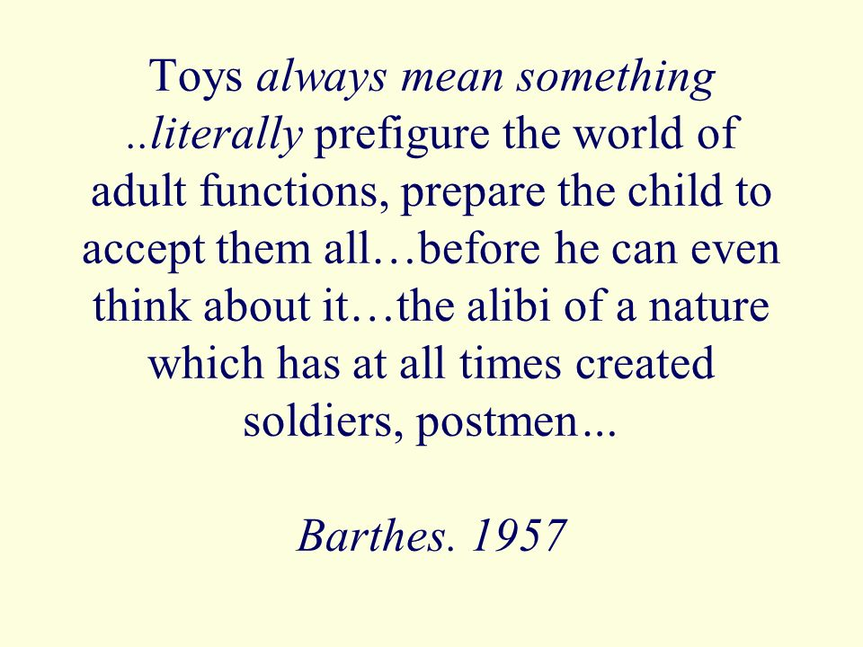 Toys always mean something..literally prefigure the world of adult functions, prepare the child to accept them all…before he can even think about it…the alibi of a nature which has at all times created soldiers, postmen… Barthes.