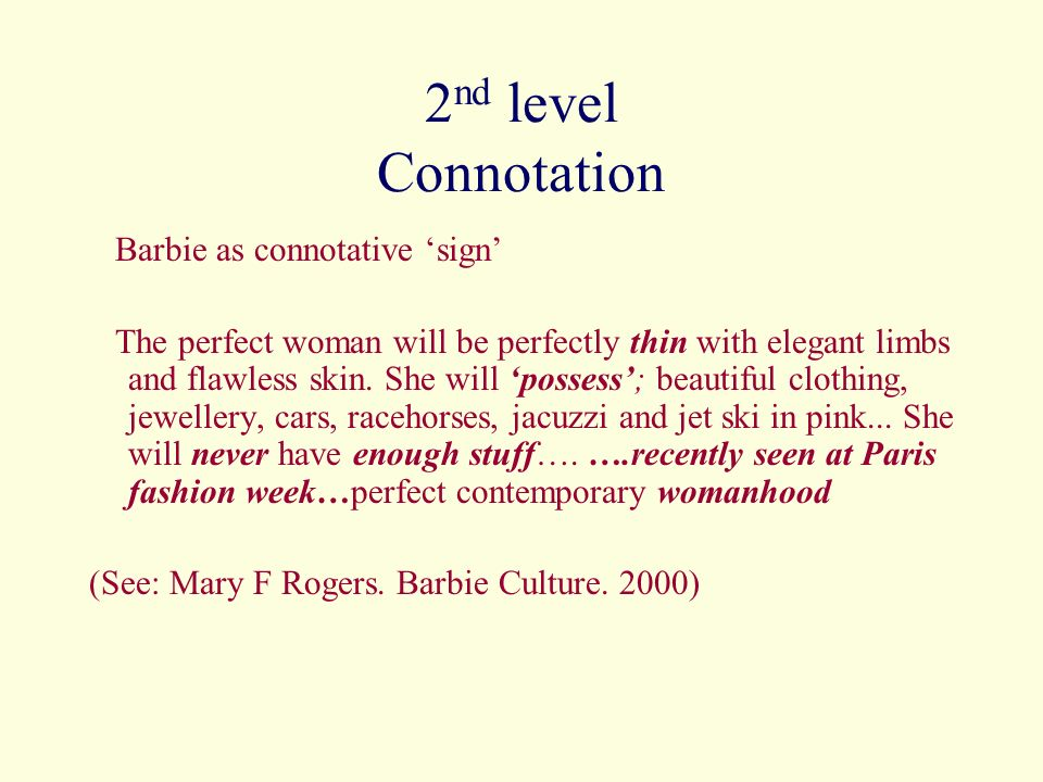 2 nd level Connotation Barbie as connotative sign The perfect woman will be perfectly thin with elegant limbs and flawless skin. She will possess; bea