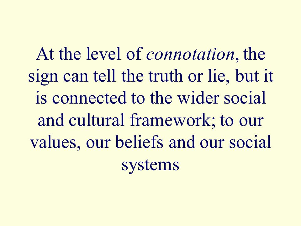 At the level of connotation, the sign can tell the truth or lie, but it is connected to the wider social and cultural framework; to our values, our be