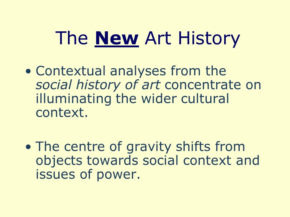 The New Art History Contextual analyses from the social history of art concentrate on illuminating the wider cultural context. The centre of gravity s