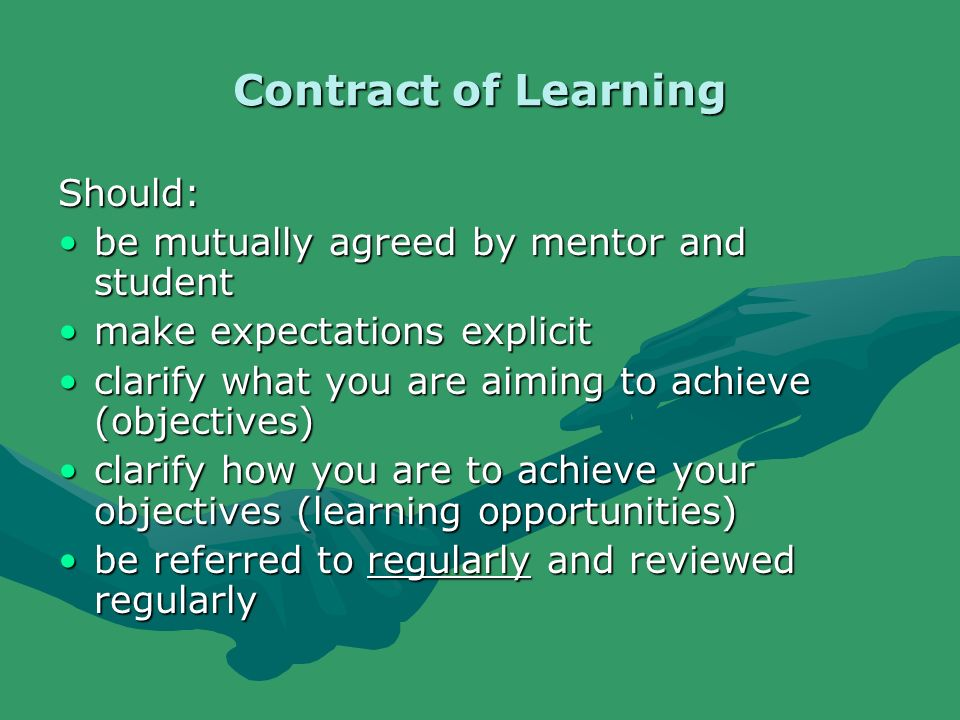 Contract of Learning Should: be mutually agreed by mentor and studentbe mutually agreed by mentor and student make expectations explicitmake expectations explicit clarify what you are aiming to achieve (objectives)clarify what you are aiming to achieve (objectives) clarify how you are to achieve your objectives (learning opportunities)clarify how you are to achieve your objectives (learning opportunities) be referred to regularly and reviewed regularlybe referred to regularly and reviewed regularly