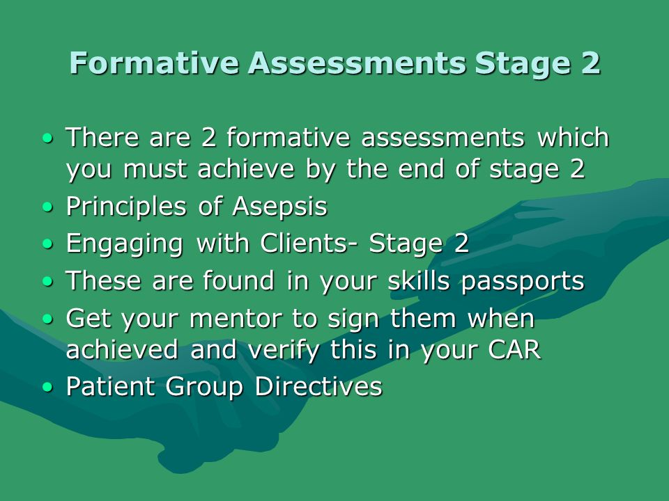 Formative Assessments Stage 2 There are 2 formative assessments which you must achieve by the end of stage 2There are 2 formative assessments which you must achieve by the end of stage 2 Principles of AsepsisPrinciples of Asepsis Engaging with Clients- Stage 2Engaging with Clients- Stage 2 These are found in your skills passportsThese are found in your skills passports Get your mentor to sign them when achieved and verify this in your CARGet your mentor to sign them when achieved and verify this in your CAR Patient Group DirectivesPatient Group Directives