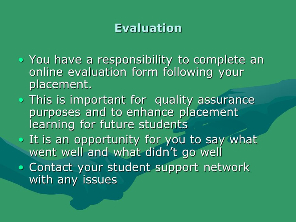 Evaluation You have a responsibility to complete an online evaluation form following your placement.You have a responsibility to complete an online evaluation form following your placement.