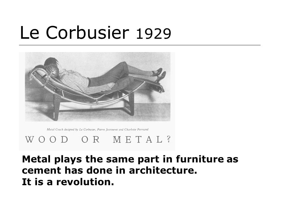 Le Corbusier 1929 Metal plays the same part in furniture as cement has done in architecture. It is a revolution.