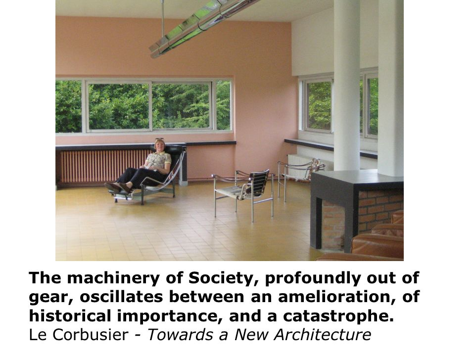 The machinery of Society, profoundly out of gear, oscillates between an amelioration, of historical importance, and a catastrophe. Le Corbusier - Towa