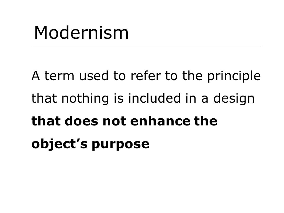 Modernism A term used to refer to the principle that nothing is included in a design that does not enhance the objects purpose