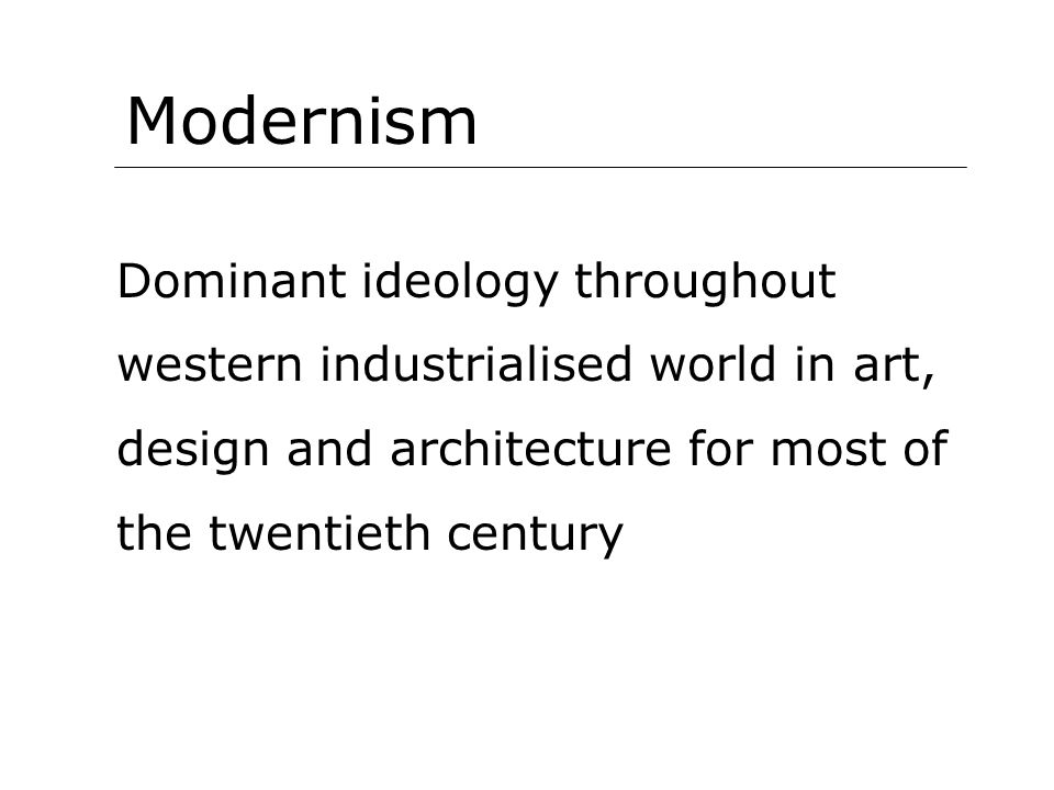 Modernism Dominant ideology throughout western industrialised world in art, design and architecture for most of the twentieth century