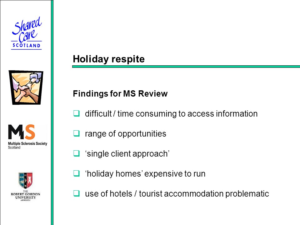 Holiday respite Findings for MS Review difficult / time consuming to access information range of opportunities single client approach holiday homes expensive to run use of hotels / tourist accommodation problematic