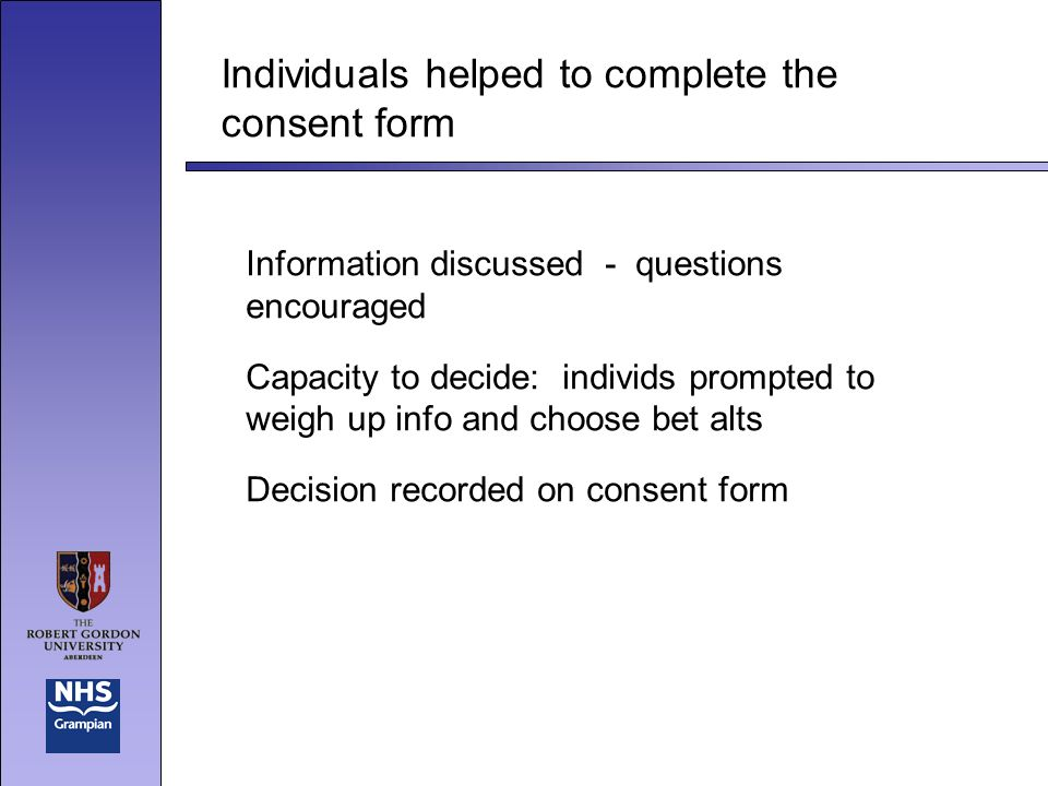 Individuals helped to complete the consent form Information discussed - questions encouraged Capacity to decide: individs prompted to weigh up info and choose bet alts Decision recorded on consent form