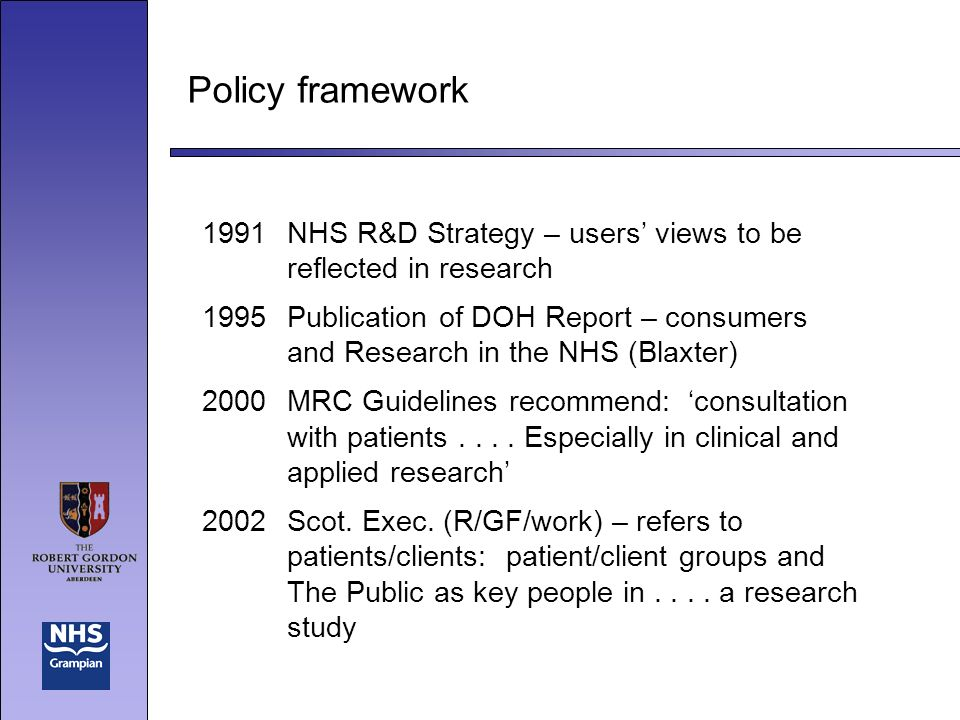 Policy framework 1991NHS R&D Strategy – users views to be reflected in research 1995Publication of DOH Report – consumers and Research in the NHS (Blaxter) 2000MRC Guidelines recommend: consultation with patients....