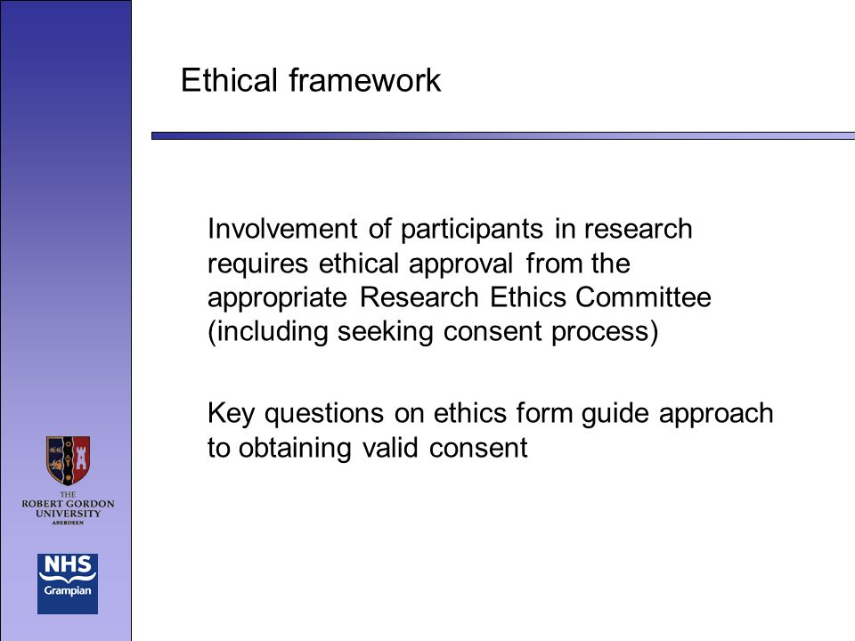 Ethical framework Involvement of participants in research requires ethical approval from the appropriate Research Ethics Committee (including seeking consent process) Key questions on ethics form guide approach to obtaining valid consent