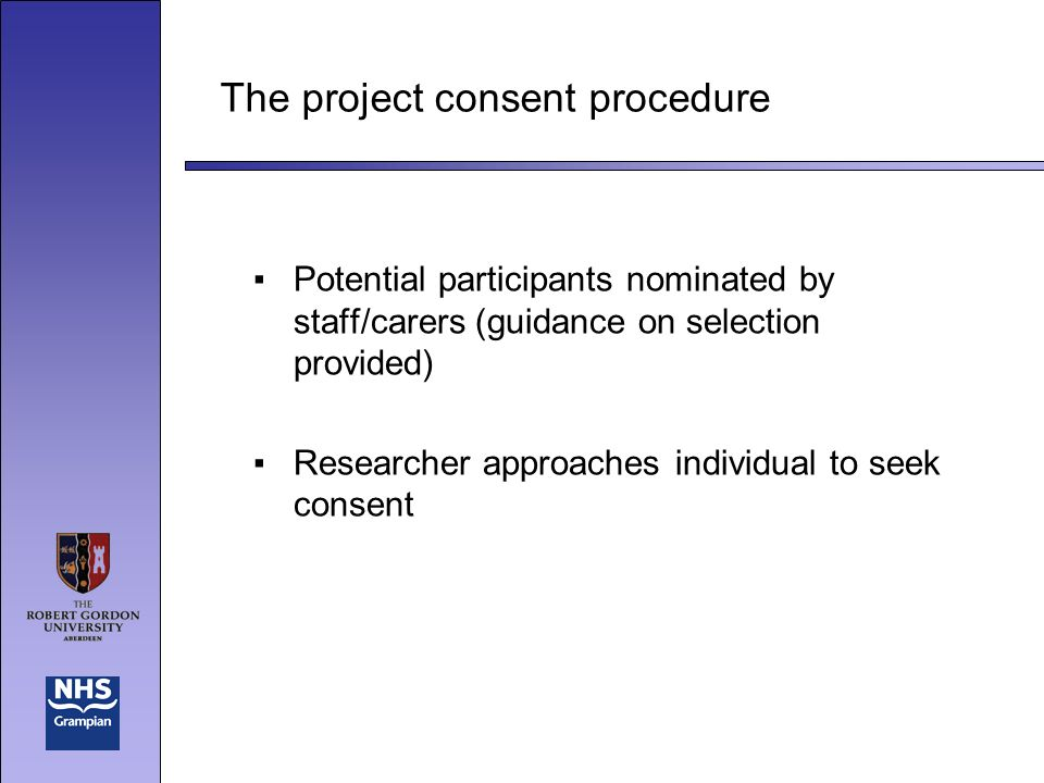 The project consent procedure Potential participants nominated by staff/carers (guidance on selection provided) Researcher approaches individual to seek consent