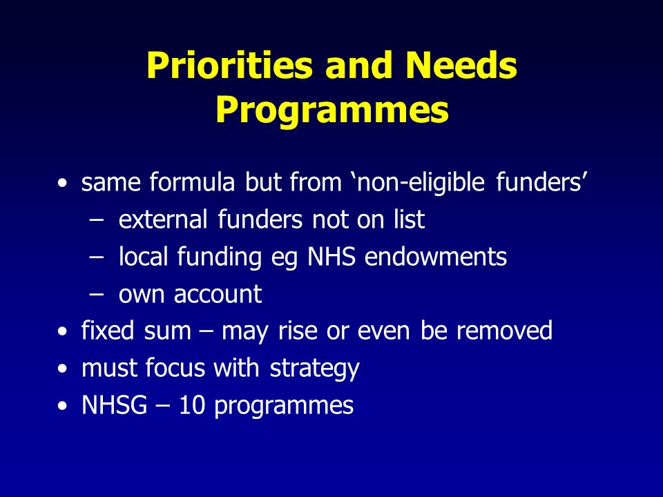 Priorities and Needs Programmes same formula but from non-eligible funders – external funders not on list – local funding eg NHS endowments – own account fixed sum – may rise or even be removed must focus with strategy NHSG – 10 programmes