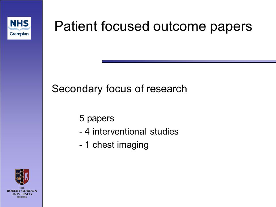 Patient focused outcome papers Secondary focus of research 5 papers - 4 interventional studies - 1 chest imaging
