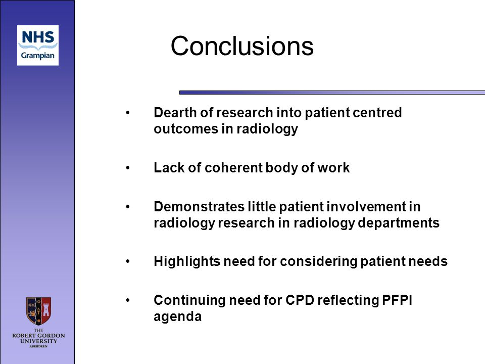 Conclusions Dearth of research into patient centred outcomes in radiology Lack of coherent body of work Demonstrates little patient involvement in radiology research in radiology departments Highlights need for considering patient needs Continuing need for CPD reflecting PFPI agenda