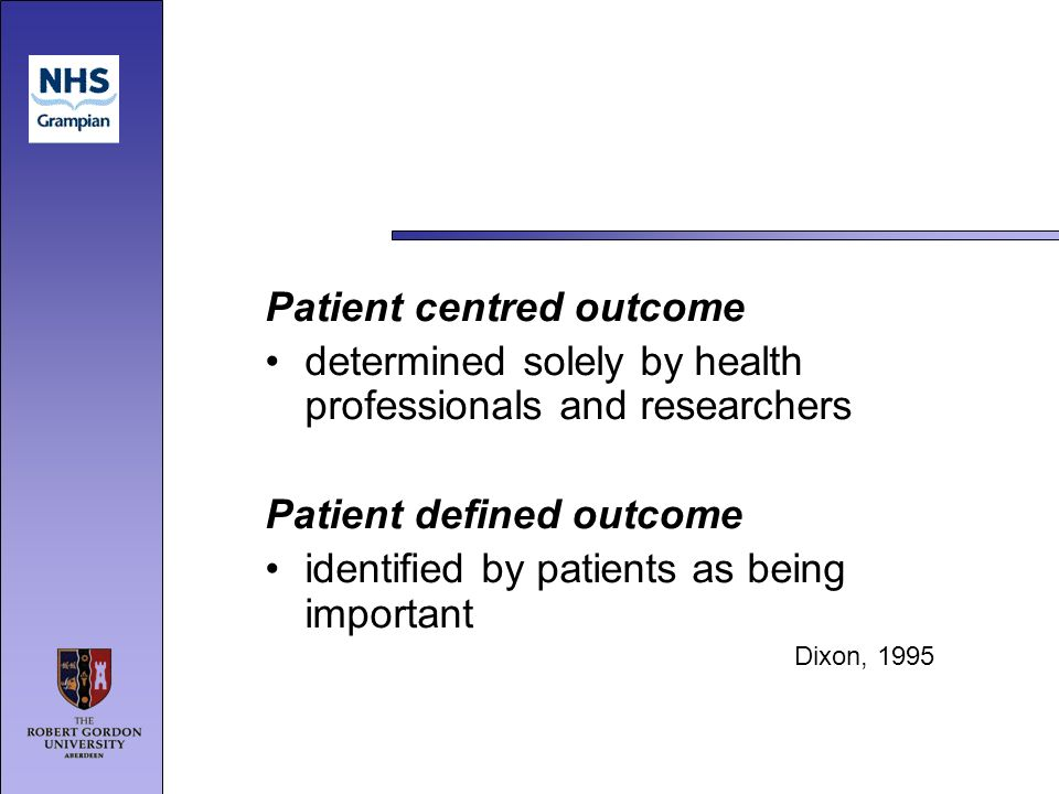 Patient centred outcome determined solely by health professionals and researchers Patient defined outcome identified by patients as being important Dixon, 1995